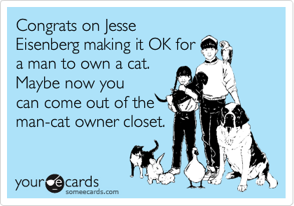 Congrats on Jesse Eisenberg making it OK for a man to own a cat. Maybe now you can come out of the man-cat owner closet.