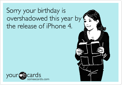 Sorry your birthday is overshadowed this year by the release of iPhone 4.