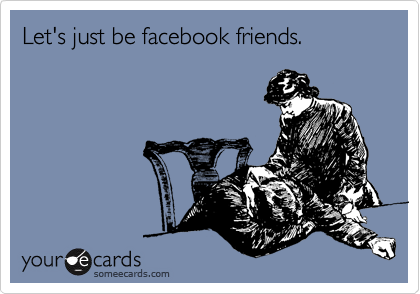 Let's just be facebook friends.