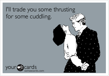 I'll trade you some thrusting for some cuddling.