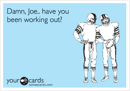 Damn, Joe.. have you been working out?