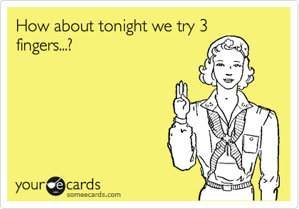 How about tonight we try 3 fingers...?
