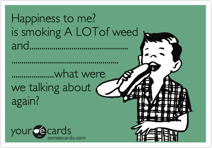 Happiness to me? is smoking A LOTof weed and................................................. ..................................................... .....................what were we talking about  again?