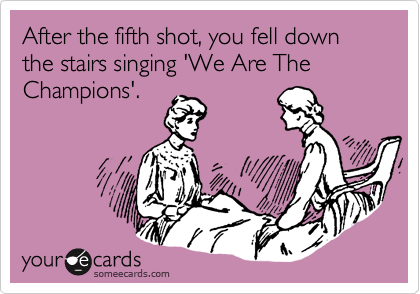After the fifth shot, you fell down the stairs singing 'We Are The Champions'.