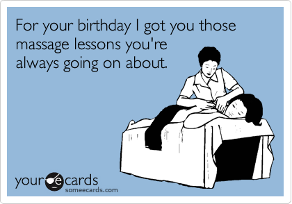 For your birthday I got you those massage lessons you're always going on about.