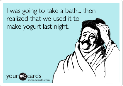 I was going to take a bath... then realized that we used it to make yogurt last night.