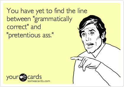 """You have yet to find the line between """"grammatically correct"""" and """"pretentious ass."""""""