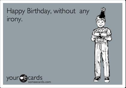 Happy Birthday Without Any Irony Birthday Ecard