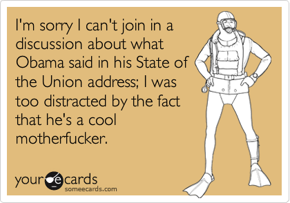 I'm sorry I can't join in a discussion about what Obama said in his State of the Union address; I was too distracted by the fact that he's a cool motherfucker.