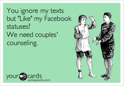"You ignore my texts but ""Like"" my Facebook statuses? We need couples' counseling."