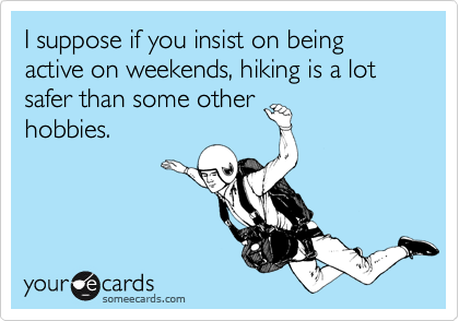 I suppose if you insist on being active on weekends, hiking is a lot safer than some other hobbies.