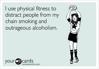 I use physical fitness to distract people from my chain smoking and outrageous alcoholism.