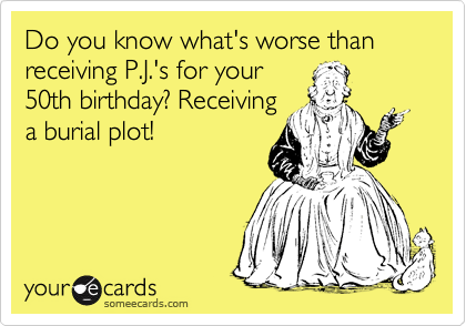 Do you know what's worse than receiving P.J.'s for your 50th birthday? Receiving a burial plot!