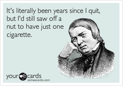 It's literally been years since I quit, but I'd still saw off a nut to have just one cigarette.