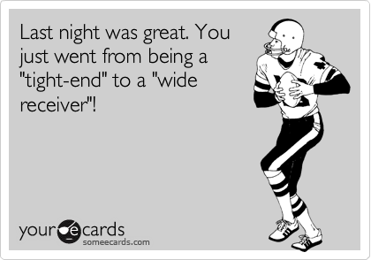 "Last night was great. You just went from being a ""tight-end"" to a ""wide receiver""!"