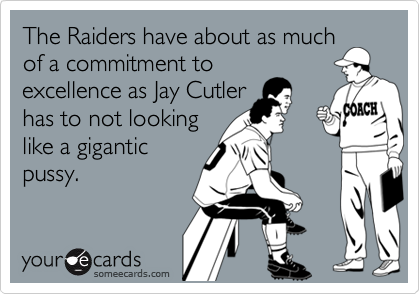 The Raiders have about as much of a commitment to excellence as Jay Cutler has to not looking like a gigantic pussy.