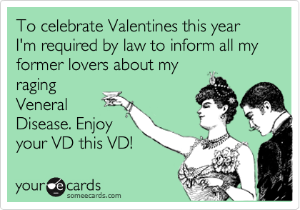 To celebrate Valentines this year I'm required by law to inform all my former lovers about my raging Veneral Disease. Enjoy your VD this VD!