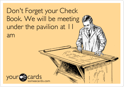 Don't Forget your Check Book. We will be meeting under the pavilion at 11 am