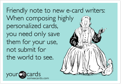 Friendly note to new e-card writers: When composing highly personalized cards, you need only save them for your use, not submit for  the world to see.