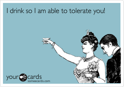 I drink so I am able to tolerate you!
