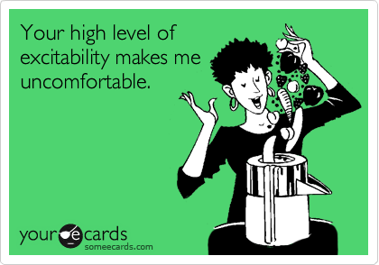 Your high level of excitability makes me uncomfortable.