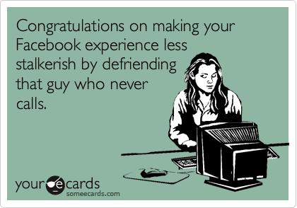 Congratulations on making your Facebook experience less stalkerish by defriending that guy who never calls.