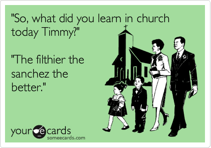 """""""So, what did you learn in church today Timmy?""""  """"The filthier the sanchez the better."""""""