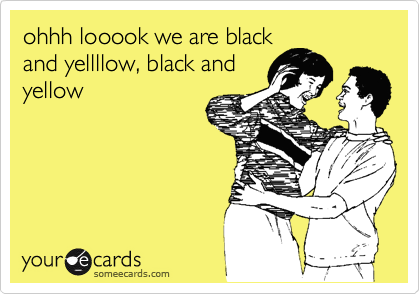 ohhh looook we are black and yellllow, black and yellow