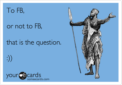 To FB,   or not to FB,   that is the question.   :%29%29