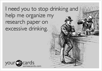 I need you to stop drinking and help me organize my research paper on excessive drinking.