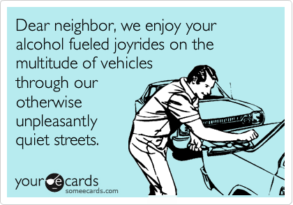 Dear neighbor, we enjoy your alcohol fueled joyrides on the multitude of vehicles through our otherwise unpleasantly quiet streets.