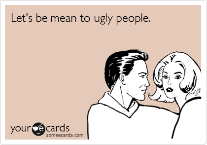 Let's be mean to ugly people.