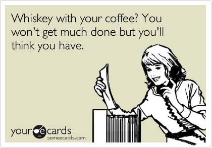 Whiskey with your coffee? You won't get much done but you'll think you have.