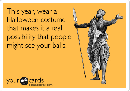 This year, wear a Halloween costume that makes it a real possibility that people might see your balls.