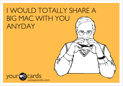 I WOULD TOTALLY SHARE A BIG MAC WITH YOU ANYDAY