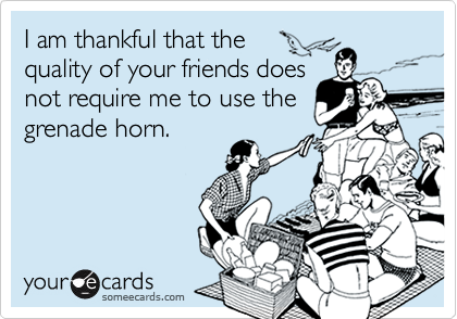 I am thankful that the  quality of your friends does not require me to use the grenade horn.
