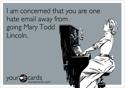 I am concerned that you are one hate email away from going Mary Todd Lincoln.
