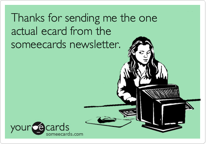 Thanks for sending me the one actual ecard from the someecards newsletter.
