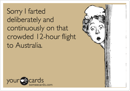 Sorry I farted  deliberately and  continuously on that crowded 12-hour flight  to Australia.