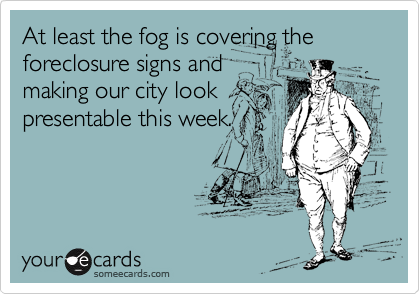 At least the fog is covering the foreclosure signs and making our city look presentable this week.