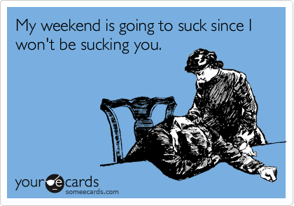 My weekend is going to suck since I won't be sucking you.