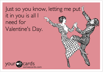 Just so you know, letting me put it in you is all I need for Valentine's Day.