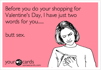 Before you do your shopping for Valentine's Day, I have just two words for you......  butt sex.