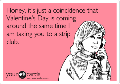 Honey, it's just a coincidence that Valentine's Day is coming around the same time I am taking you to a strip club.