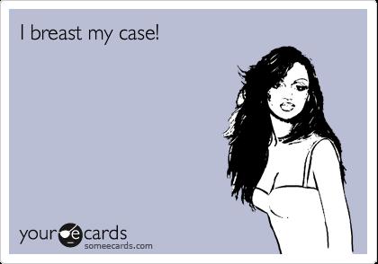I breast my case!