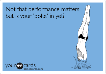 "Not that performance matters but is your ""poke"" in yet?"