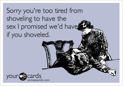Sorry you're too tired from shoveling to have the sex I promised we'd have if you shoveled.