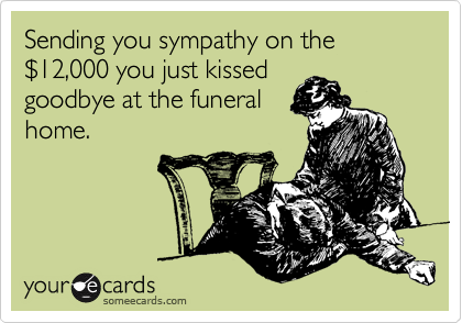 Sending you sympathy on the %2412,000 you just kissed goodbye at the funeral home.