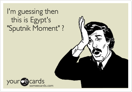 "I'm guessing then   this is Egypt's  ""Sputnik Moment"" ?"