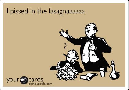 I pissed in the lasagnaaaaaa